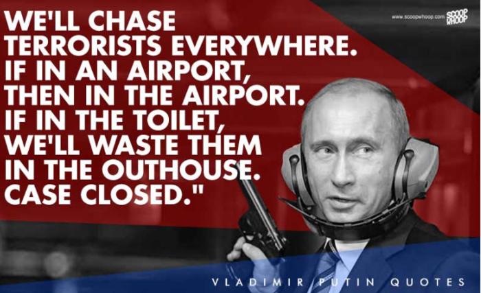 2. «Θα κυνηγήσουμε τους τρομοκράτες παντού. Αν είναι στο αεροδρόμιο τότε θα τους κυνηγήσουμε στο αεροδρόμιο, αν είναι σε μια τουαλέτα τότε θα τους ρίξουμε εκεί μέσα. Τελεία και παύλα»